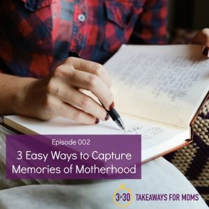 3 Easy Ways to Capture Memories of Motherhood // 3in30 Podcast for Moms