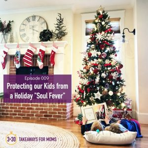 Protecting our Kids from a Holiday Soul Fever