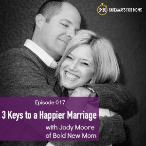 3 keys to a happier marriage with Jody Moor of Bold New Mom, featured on Top US motherhood podcast, 3 in 30 Podcast for Moms.