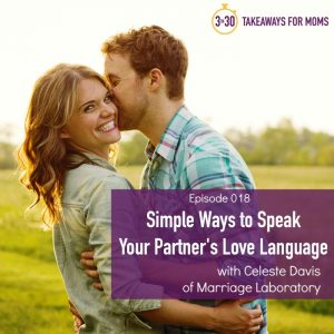 How to speak your husband's love language, a podcast episode featured Celeste Davis Marriage Laboratory, featured on top US mom podcast, 3 in 30 Takeaways for Moms.
