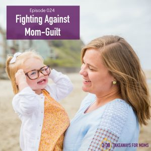 Fighting Against Mom-Guilt // 3 in 30 Takeaways for Moms Podcast
