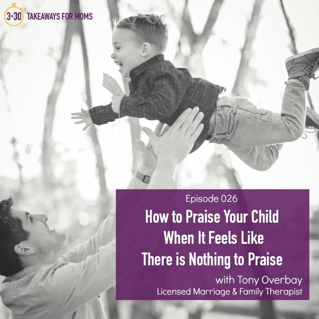 How to Praise Your Child When It Feels LIke There is Nothing to Praise __ Tony Overbay, LMFT