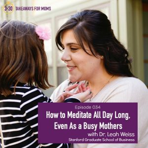 "Dr. Leah Weiss, Professor at the Stanford Graduate School of Business, redefines ""mindfulness"" and ""meditation"" for busy mothers, making it doable for all of us!"