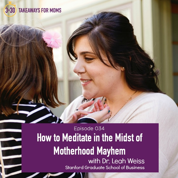 How to Meditate in the Midst of Motherhood Mayhem Dr. Leah Weiss, Stanford University