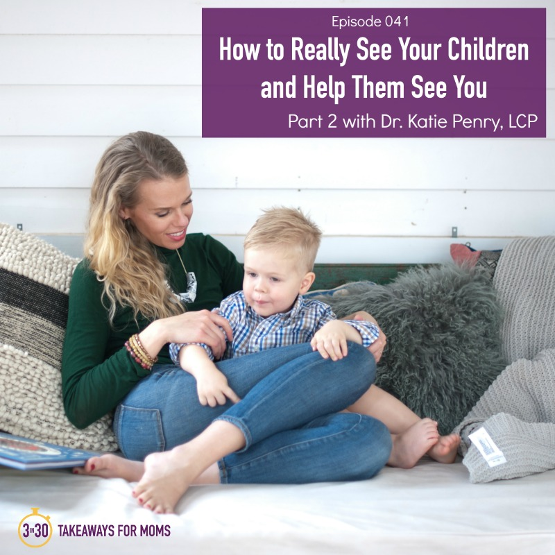 How to Really See Your Children and Help Them See You Part 2 with Dr. Katie Penry, LCP