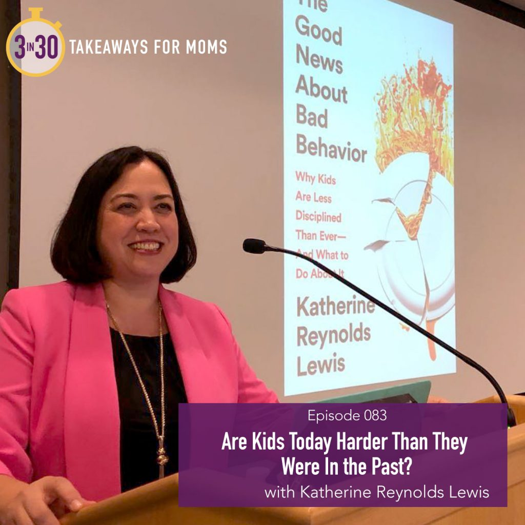 Are Kids Harder Today than they were before? A podcast featuring Katherine Reynolds Lewis on 3 in 30 Takeaways for Moms.