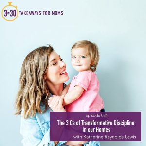 Thoughts on Transformative Discipline, a podcast episode featuring Katherine Reynolds Lewis on 3 in 30 Takeaways for Moms.