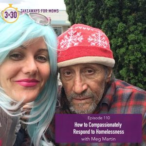 110: How to Compassionately Respond to Homelessness with Meg Martin by popular Utah mom podcast 3 in 30: image of Meg Martin with an elderly man.