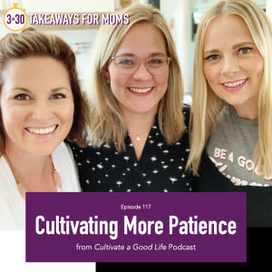 Cultivating more patience, a podcast episode from Cultivate a Good Life podcast , featured on top motherhood podcast, 3 in 30 Podcast.