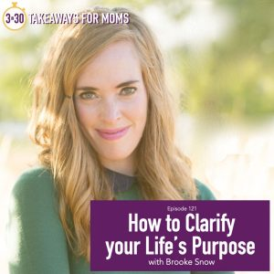 How to Clarify Your Life's Purpose | Listen to Top Motherhood Podcast, 3 in 30 Podcast, featuring Brooke Snow about how to find purpose and meaning in your life.
