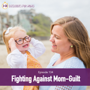 Fighting Against Mom-Guilt with Rachel Nielson of 3 in 30 Podcast for Moms, a top motherhood podcast.