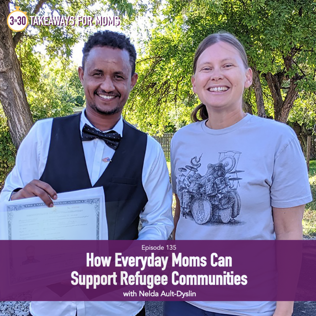 How Everyday Moms can Support Refugee Communities with Rachel Nielson, host of 3 in 30 Takeaways for Moms, a Top Motherhood Podcast and Nelda Ault-Dyslin