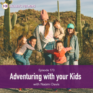Adventuring with your Kids | Listen to Top Motherhood Podcast, 3 in 30 Podcast, featuring Naomi Davis of Love Taza about adventuring with kids.