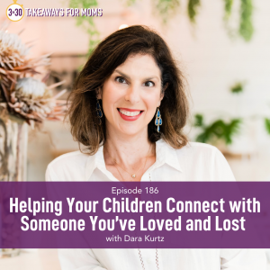 Listen to Top Motherhood Podcast, 3 in 30 Podcast, featuring Dara Kurtz about Helping your Kids Connect with Someone You've Lost. Image of Dara Kurtz, Image of smiling woman.