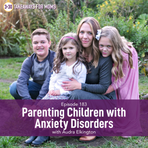 Listen to Top Motherhood Podcast, 3 in 30 Podcast, featuring Audra Elkington about parenting children with anxiety disorders. Image of mother with three children. Image of Audra Elkington and her children.
