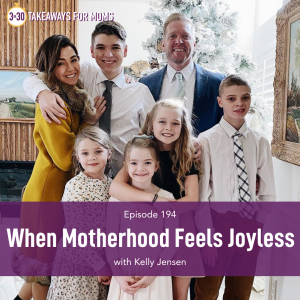 Listen to Top Motherhood Podcast, 3 in 30 Podcast, featuring Kelly Jensen about What to do When Motherhood Feels Joyless. Image of Kelly Jenson and her family, image of happy family together.